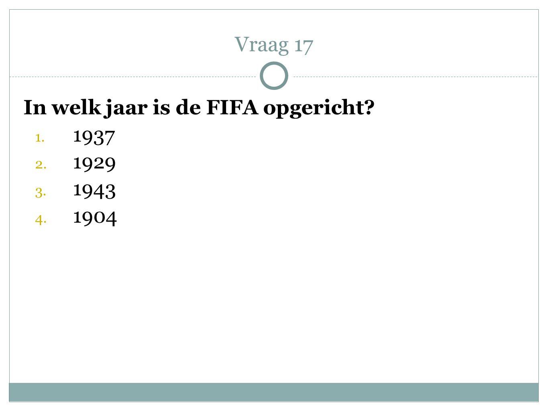 In welk jaar is de FIFA opgericht? 1. 1937 2. 1929 3. 1943 4. 1904 Vraag 17