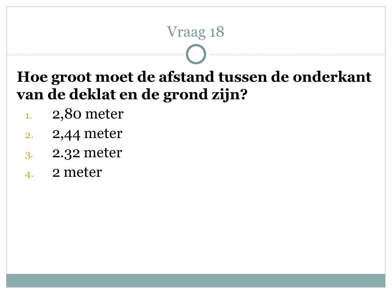 Hoe groot moet de afstand tussen de onderkant van de deklat en de grond zijn? 1. 2,80 meter 2. 2,44 meter 3. 2.32 meter 4. 2 meter Vraag 18