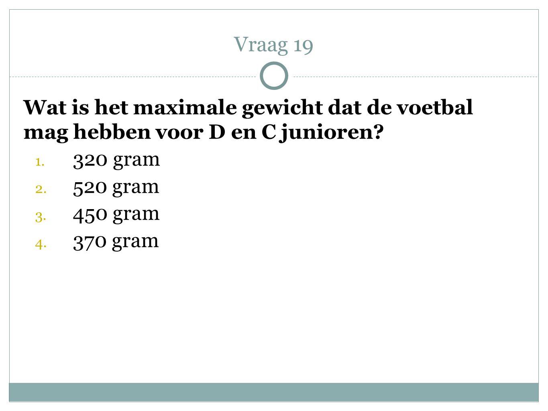 Wat is het maximale gewicht dat de voetbal mag hebben voor D en C junioren? 1. 320 gram 2. 520 gram 3. 450 gram 4. 370 gram Vraag 19