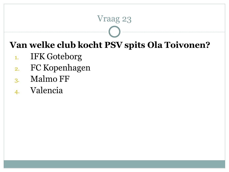 Van welke club kocht PSV spits Ola Toivonen? 1. IFK Goteborg 2. FC Kopenhagen 3. Malmo FF 4. Valencia Vraag 23