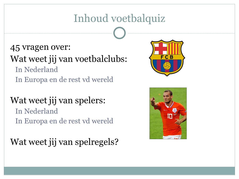 Inhoud voetbalquiz 45 vragen over: Wat weet jij van voetbalclubs: In Nederland In Europa en de rest vd wereld Wat weet jij van spelers: In Nederland I