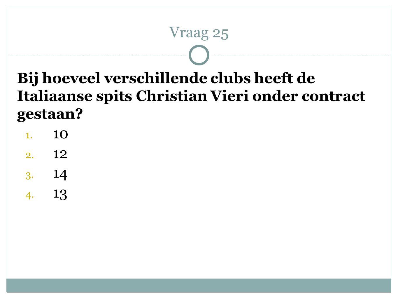 Bij hoeveel verschillende clubs heeft de Italiaanse spits Christian Vieri onder contract gestaan? 1. 10 2. 12 3. 14 4. 13 Vraag 25