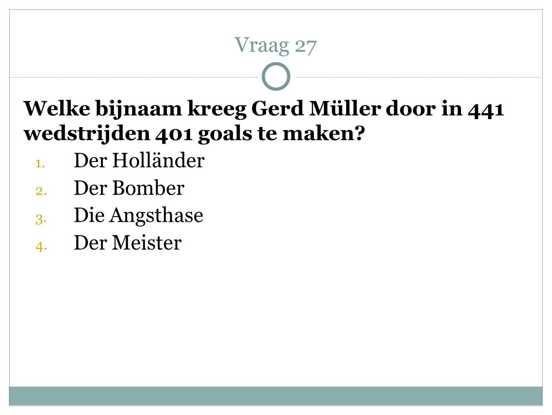 Welke bijnaam kreeg Gerd Müller door in 441 wedstrijden 401 goals te maken? 1. Der Holländer 2. Der Bomber 3. Die Angsthase 4. Der Meister Vraag 27
