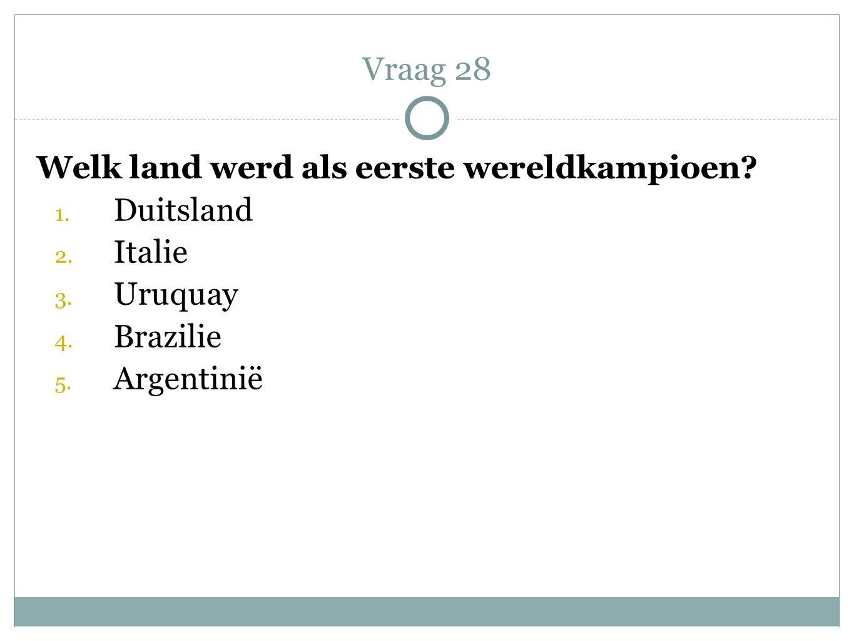 Welk land werd als eerste wereldkampioen? 1. Duitsland 2. Italie 3. Uruquay 4. Brazilie 5. Argentinië Vraag 28