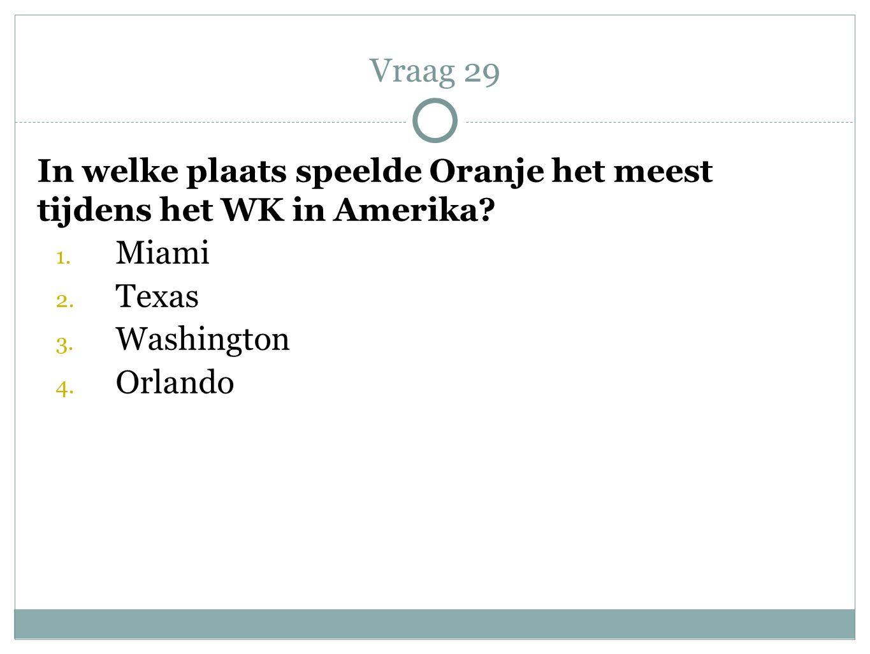 In welke plaats speelde Oranje het meest tijdens het WK in Amerika? 1. Miami 2. Texas 3. Washington 4. Orlando Vraag 29