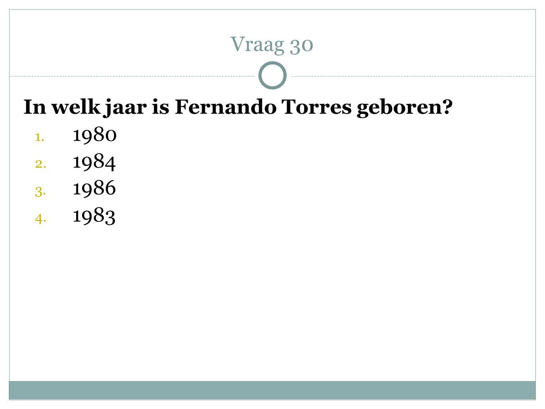 In welk jaar is Fernando Torres geboren? 1. 1980 2. 1984 3. 1986 4. 1983 Vraag 30