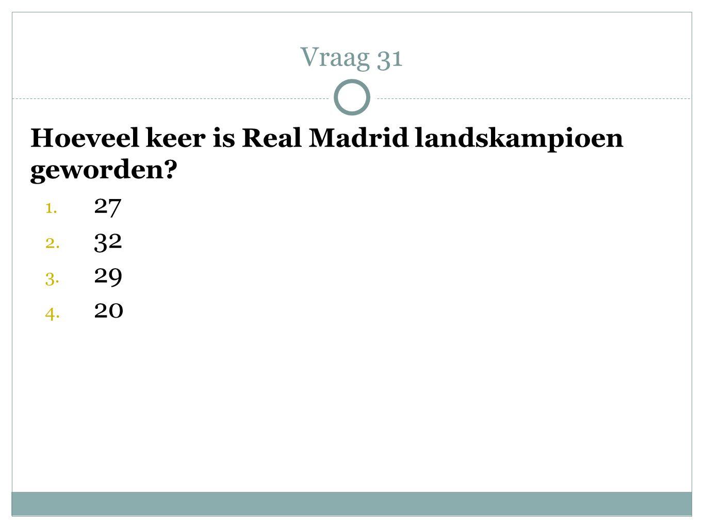 Hoeveel keer is Real Madrid landskampioen geworden? 1. 27 2. 32 3. 29 4. 20 Vraag 31