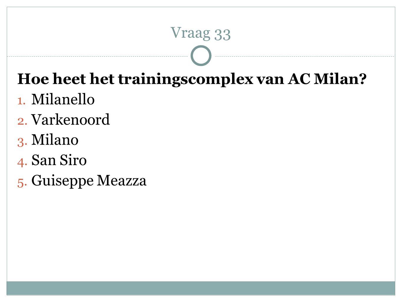 Hoe heet het trainingscomplex van AC Milan? 1. Milanello 2. Varkenoord 3. Milano 4. San Siro 5. Guiseppe Meazza Vraag 33