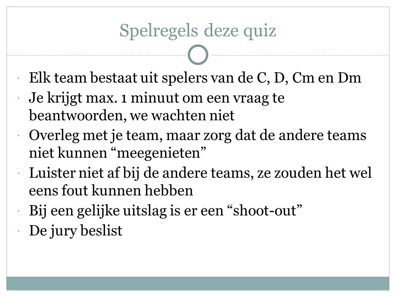 Spelregels deze quiz  Elk team bestaat uit spelers van de C, D, Cm en Dm  Je krijgt max. 1 minuut om een vraag te beantwoorden, we wachten niet  Ov