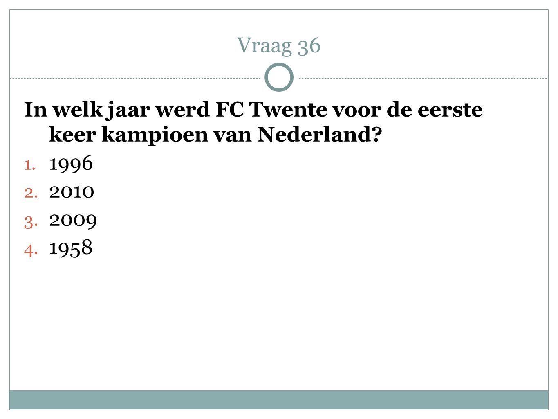 In welk jaar werd FC Twente voor de eerste keer kampioen van Nederland? 1. 1996 2. 2010 3. 2009 4. 1958 Vraag 36