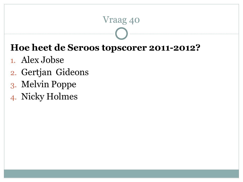 Hoe heet de Seroos topscorer 2011-2012? 1. Alex Jobse 2. Gertjan Gideons 3. Melvin Poppe 4. Nicky Holmes Vraag 40