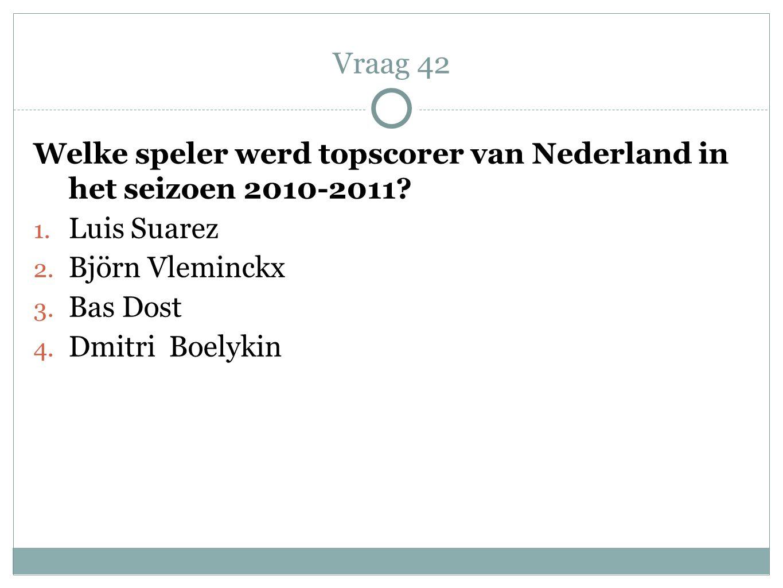 Welke speler werd topscorer van Nederland in het seizoen 2010-2011? 1. Luis Suarez 2. Björn Vleminckx 3. Bas Dost 4. Dmitri Boelykin Vraag 42