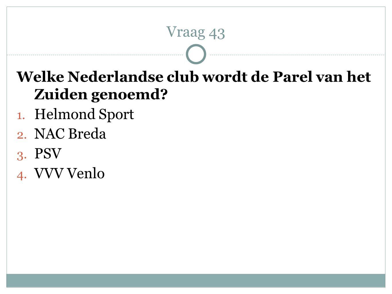 Welke Nederlandse club wordt de Parel van het Zuiden genoemd? 1. Helmond Sport 2. NAC Breda 3. PSV 4. VVV Venlo Vraag 43