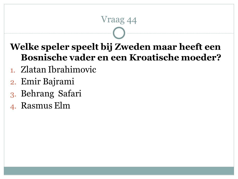 Welke speler speelt bij Zweden maar heeft een Bosnische vader en een Kroatische moeder? 1. Zlatan Ibrahimovic 2. Emir Bajrami 3. Behrang Safari 4. Ras