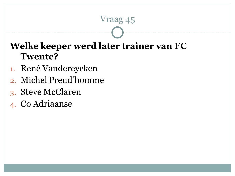 Welke keeper werd later trainer van FC Twente? 1. René Vandereycken 2. Michel Preud'homme 3. Steve McClaren 4. Co Adriaanse Vraag 45