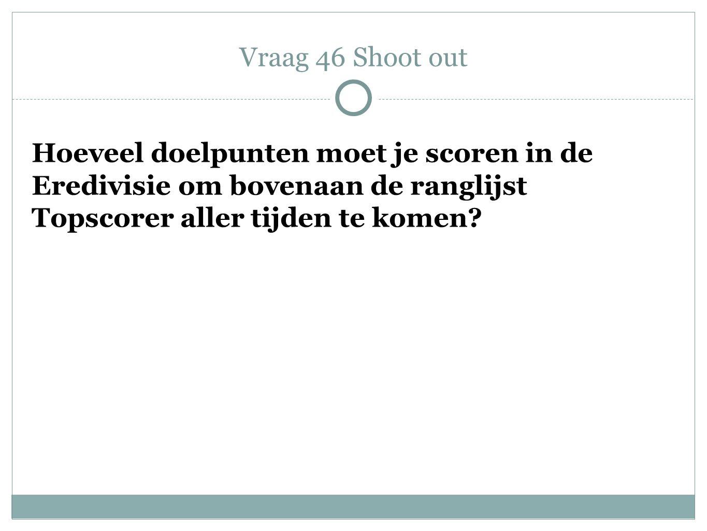 Hoeveel doelpunten moet je scoren in de Eredivisie om bovenaan de ranglijst Topscorer aller tijden te komen? Vraag 46 Shoot out