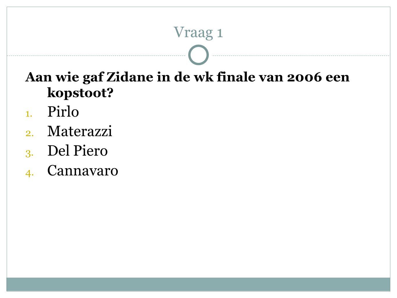 Vraag 1 Aan wie gaf Zidane in de wk finale van 2006 een kopstoot? 1. Pirlo 2. Materazzi 3. Del Piero 4. Cannavaro