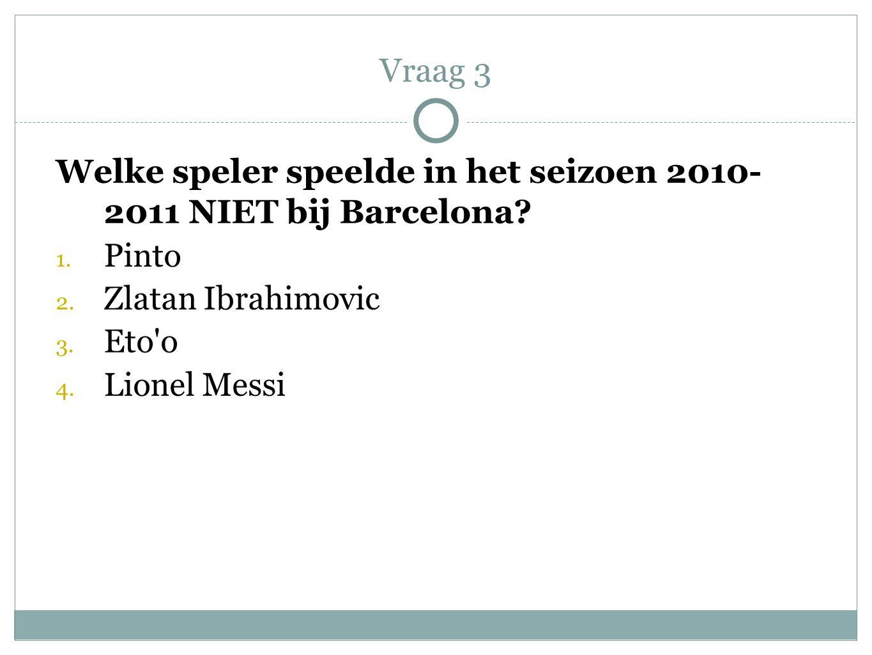 Welke speler speelde in het seizoen 2010- 2011 NIET bij Barcelona? 1. Pinto 2. Zlatan Ibrahimovic 3. Eto'o 4. Lionel Messi Vraag 3