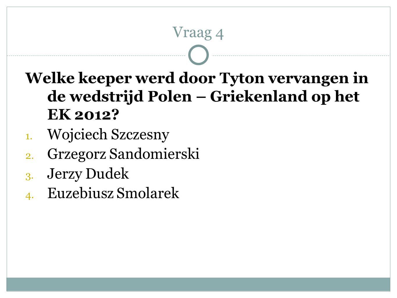 Welke keeper werd door Tyton vervangen in de wedstrijd Polen – Griekenland op het EK 2012? 1. Wojciech Szczesny 2. Grzegorz Sandomierski 3. Jerzy Dude