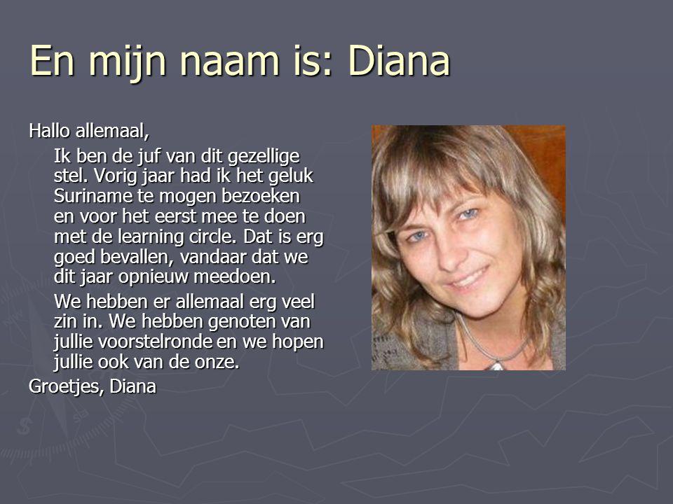 En mijn naam is: Diana Hallo allemaal, Ik ben de juf van dit gezellige stel. Vorig jaar had ik het geluk Suriname te mogen bezoeken en voor het eerst