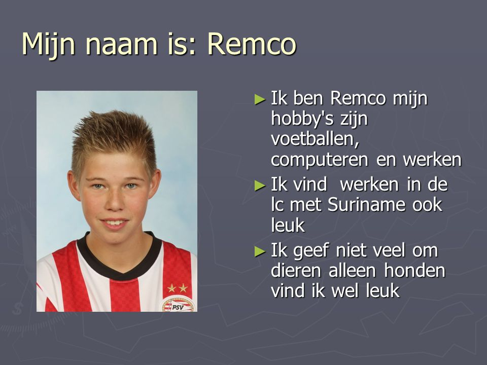 Mijn naam is: Remco ► Ik ben Remco mijn hobby's zijn voetballen, computeren en werken ► Ik vind werken in de lc met Suriname ook leuk ► Ik geef niet v