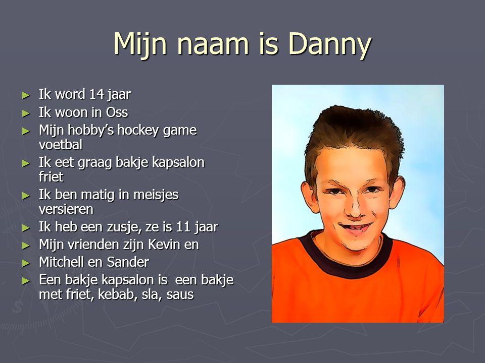Mijn naam is Danny ► Ik word 14 jaar ► Ik woon in Oss ► Mijn hobby's hockey game voetbal ► Ik eet graag bakje kapsalon friet ► Ik ben matig in meisjes