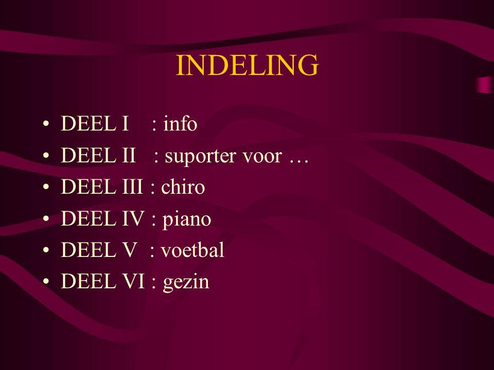 INDELING DEEL I : info DEEL II : suporter voor … DEEL III : chiro DEEL IV : piano DEEL V : voetbal DEEL VI : gezin