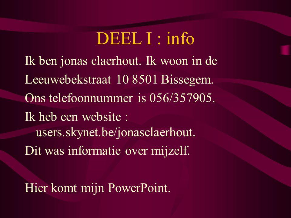 DEEL I : info Ik ben jonas claerhout. Ik woon in de Leeuwebekstraat 10 8501 Bissegem. Ons telefoonnummer is 056/357905. Ik heb een website : users.sky