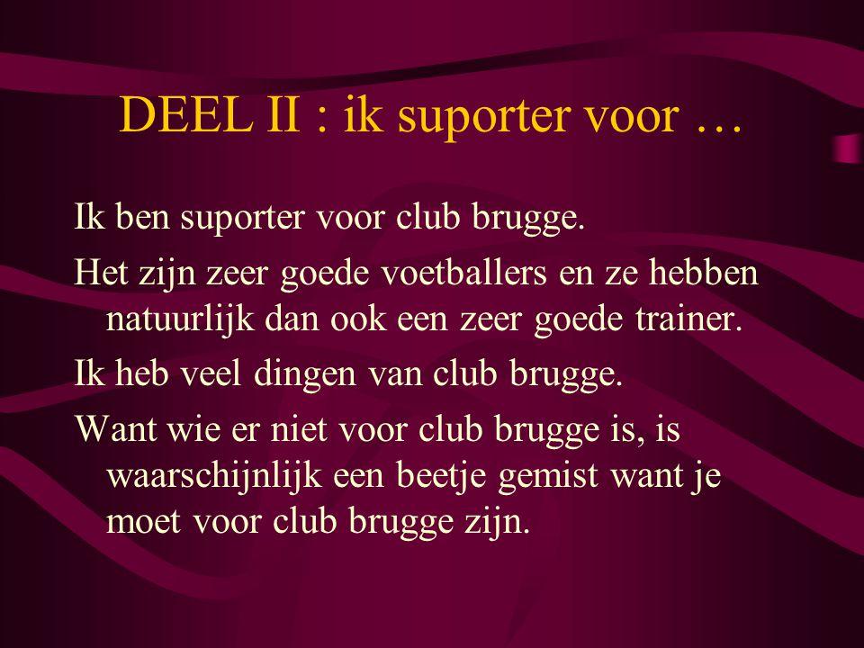 DEEL II : ik suporter voor … Ik ben suporter voor club brugge. Het zijn zeer goede voetballers en ze hebben natuurlijk dan ook een zeer goede trainer.