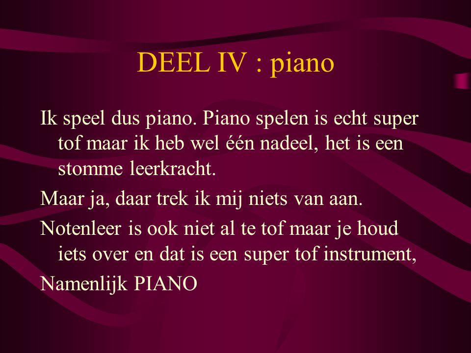 DEEL IV : piano Ik speel dus piano. Piano spelen is echt super tof maar ik heb wel één nadeel, het is een stomme leerkracht. Maar ja, daar trek ik mij