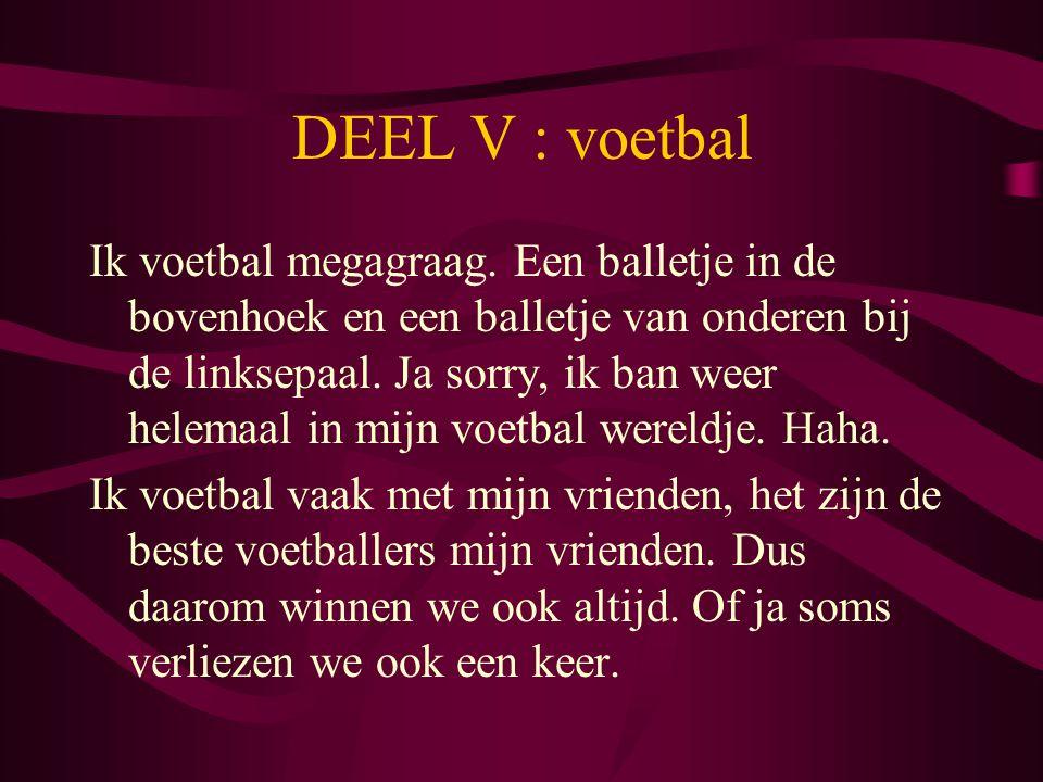 DEEL V : voetbal Ik voetbal megagraag. Een balletje in de bovenhoek en een balletje van onderen bij de linksepaal. Ja sorry, ik ban weer helemaal in m