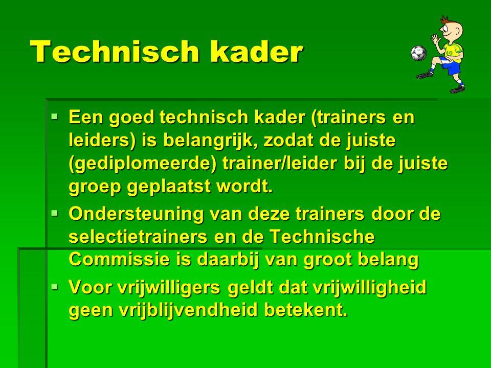 Technisch kader  Een goed technisch kader (trainers en leiders) is belangrijk, zodat de juiste (gediplomeerde) trainer/leider bij de juiste groep geplaatst wordt.