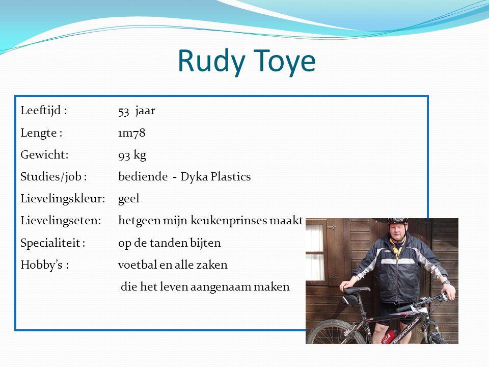 Rudy Toye Leeftijd : 53 jaar Lengte :1m78 Gewicht: 93 kg Studies/job :bediende - Dyka Plastics Lievelingskleur:geel Lievelingseten:hetgeen mijn keuken