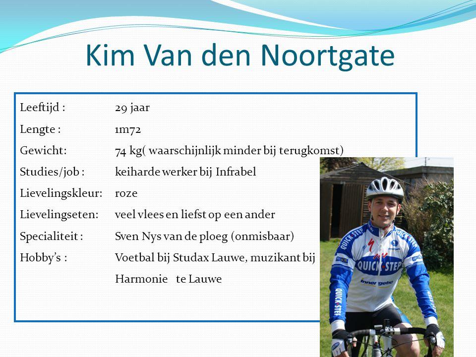 Kim Van den Noortgate Leeftijd : 29 jaar Lengte :1m72 Gewicht: 74 kg( waarschijnlijk minder bij terugkomst) Studies/job :keiharde werker bij Infrabel
