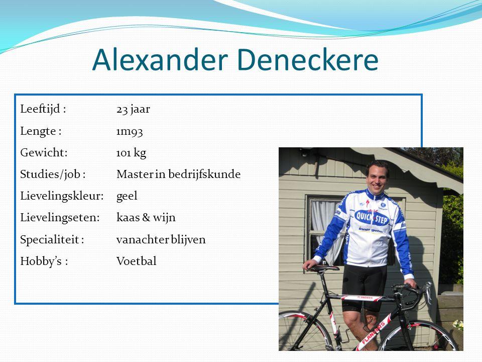 Alexander Deneckere Leeftijd : 23 jaar Lengte :1m93 Gewicht: 101 kg Studies/job :Master in bedrijfskunde Lievelingskleur:geel Lievelingseten:kaas & wi