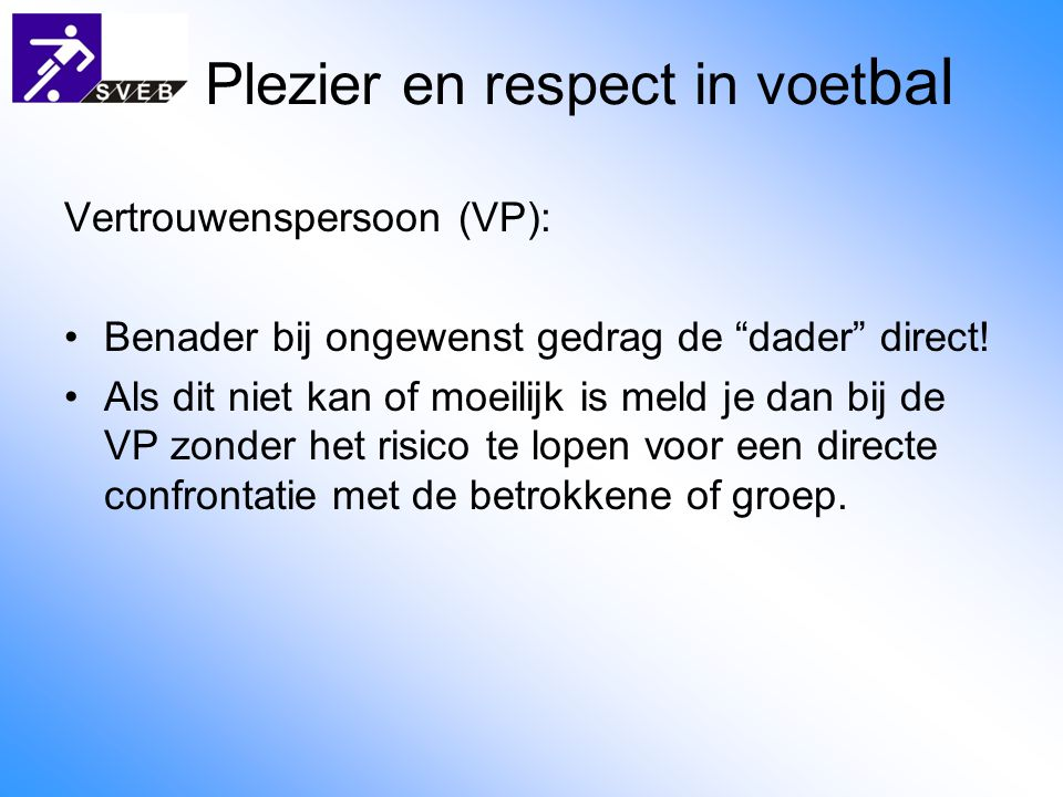 """Plezier en respect in voet bal Vertrouwenspersoon (VP): Benader bij ongewenst gedrag de """"dader"""" direct! Als dit niet kan of moeilijk is meld je dan bi"""