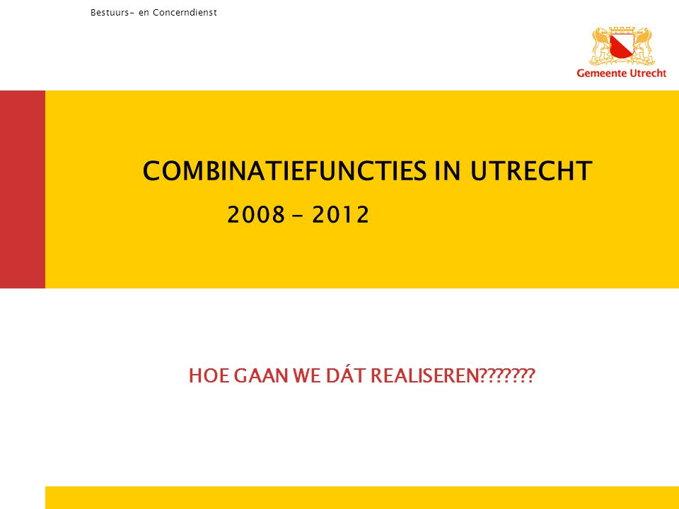 Bestuurs- en Concerndienst COMBINATIEFUNCTIES IN UTRECHT 2008 - 2012 HOE GAAN WE DÁT REALISEREN???????