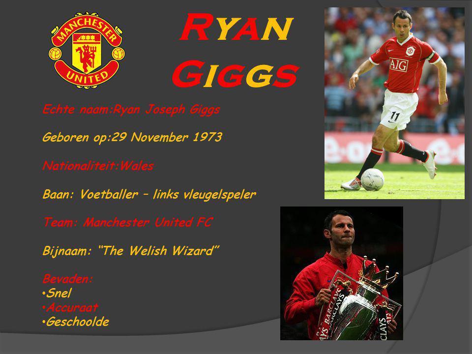 Ryan Giggs Echte naam:Ryan Joseph Giggs Geboren op:29 November 1973 Nationaliteit:Wales Baan: Voetballer – links vleugelspeler Team: Manchester United