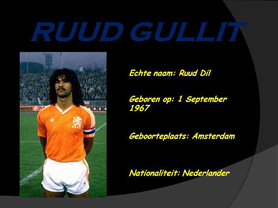 RUUD GULLIT Echte naam: Ruud Dil Geboren op: 1 September 1967 Geboorteplaats: Amsterdam Nationaliteit: Nederlander