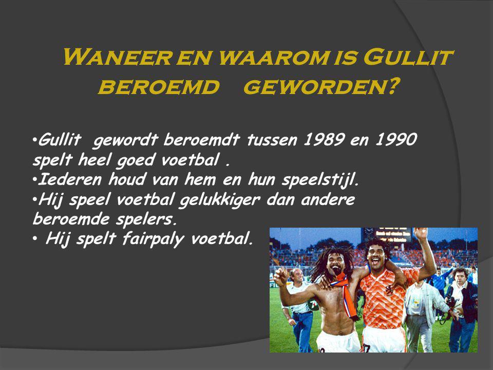 Waneer en waarom is Gullit beroemd geworden? Gullit gewordt beroemdt tussen 1989 en 1990 spelt heel goed voetbal. Iederen houd van hem en hun speelsti