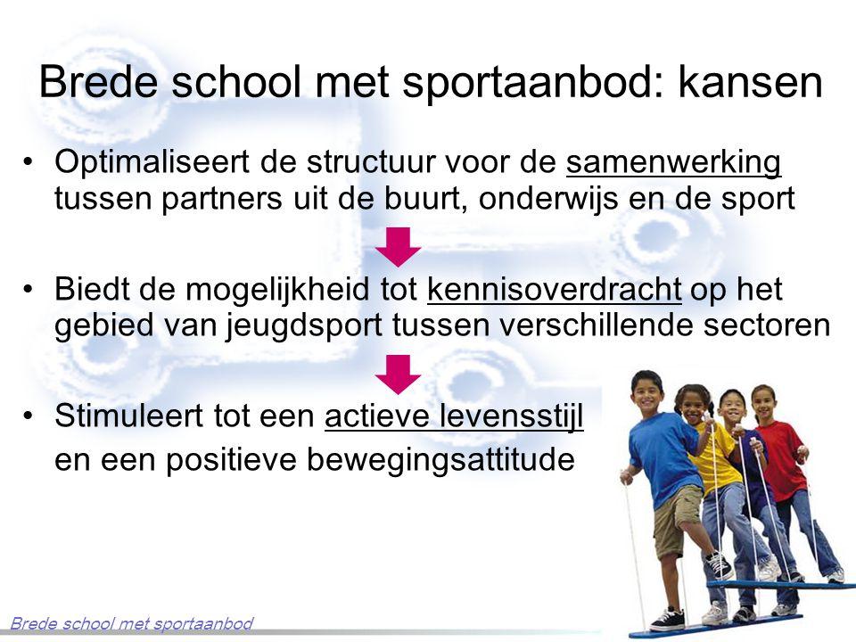 Brede school met sportaanbod: kansen Optimaliseert de structuur voor de samenwerking tussen partners uit de buurt, onderwijs en de sport Biedt de mogelijkheid tot kennisoverdracht op het gebied van jeugdsport tussen verschillende sectoren Stimuleert tot een actieve levensstijl en een positieve bewegingsattitude Brede school met sportaanbod