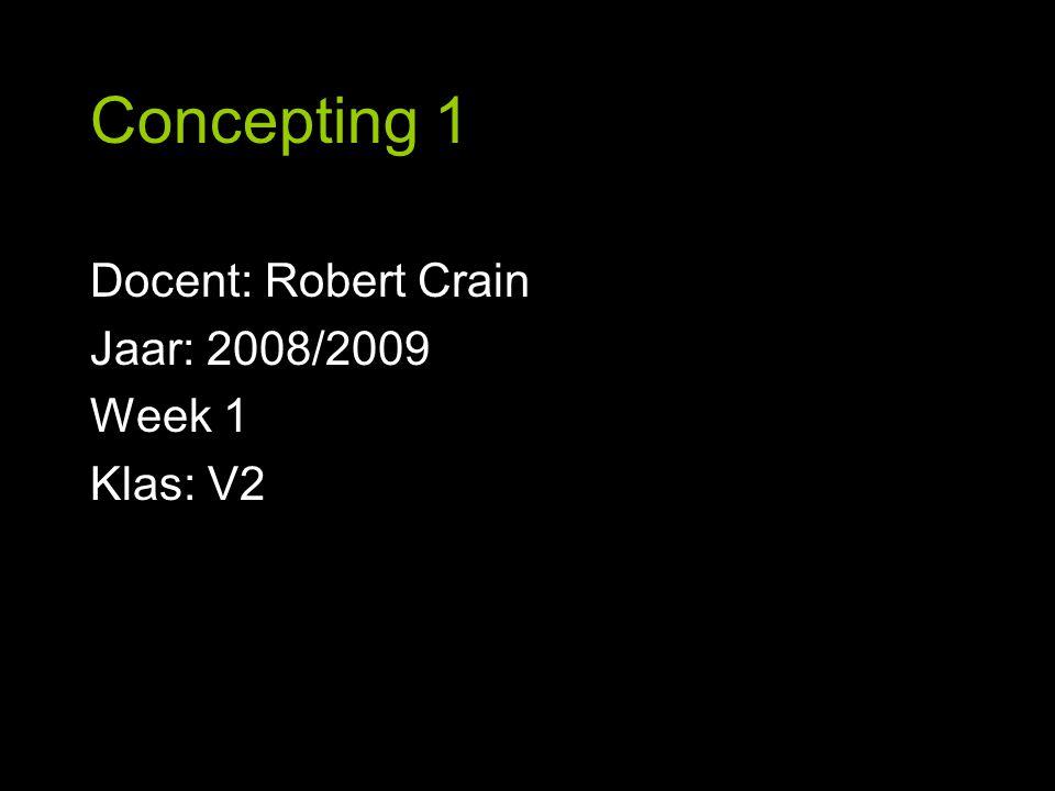 Concepting 1 Docent: Robert Crain Jaar: 2008/2009 Week 1 Klas: V2