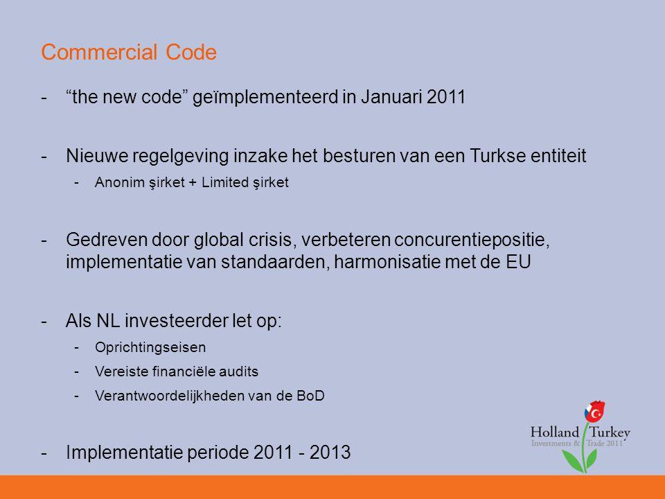 Commercial Code - the new code geïmplementeerd in Januari 2011 -Nieuwe regelgeving inzake het besturen van een Turkse entiteit -Anonim şirket + Limited şirket -Gedreven door global crisis, verbeteren concurentiepositie, implementatie van standaarden, harmonisatie met de EU -Als NL investeerder let op: -Oprichtingseisen -Vereiste financiële audits -Verantwoordelijkheden van de BoD -Implementatie periode 2011 - 2013