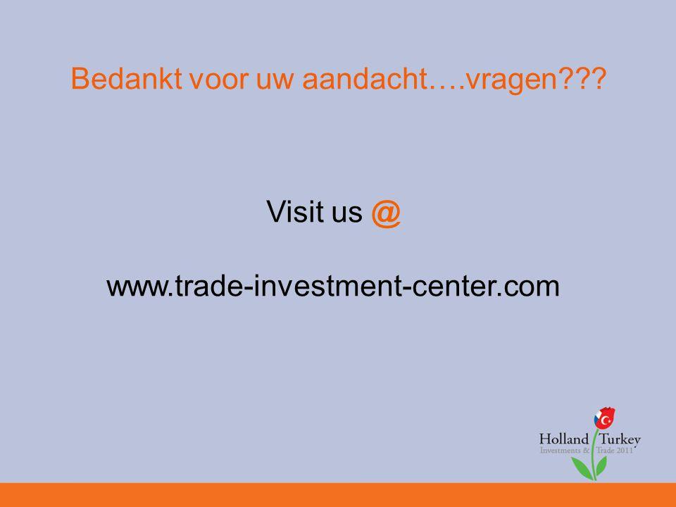 Bedankt voor uw aandacht….vragen Visit us @ www.trade-investment-center.com