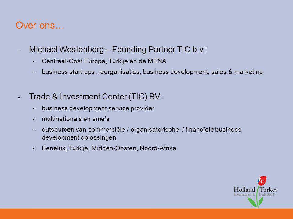 Over ons… -Michael Westenberg – Founding Partner TIC b.v.: -Centraal-Oost Europa, Turkije en de MENA -business start-ups, reorganisaties, business development, sales & marketing -Trade & Investment Center (TIC) BV: -business development service provider -multinationals en sme's -outsourcen van commerciële / organisatorische / financïele business development oplossingen -Benelux, Turkije, Midden-Oosten, Noord-Afrika