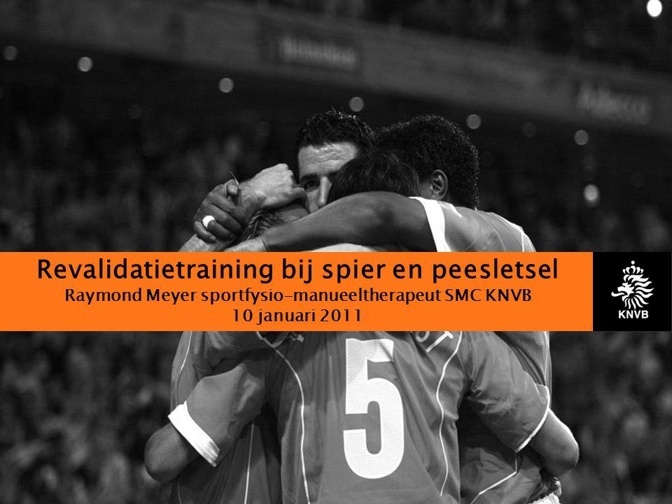 Revalidatietraining bij spier en peesletsel Raymond Meyer sportfysio-manueeltherapeut SMC KNVB 10 januari 2011