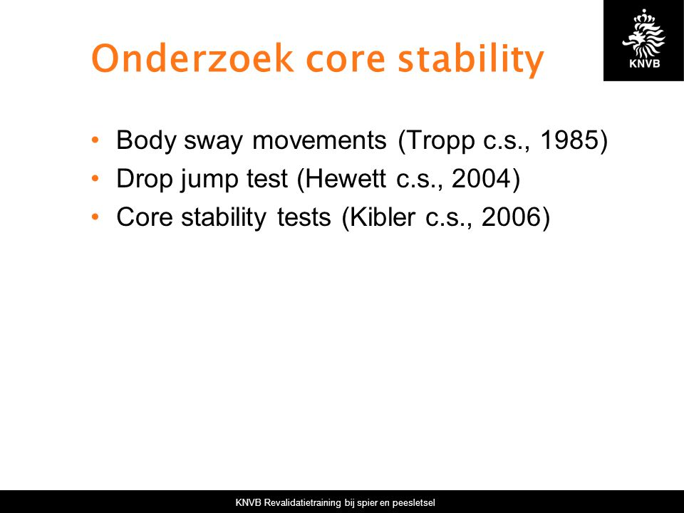 KNVB Revalidatietraining bij spier en peesletsel Onderzoek core stability Body sway movements (Tropp c.s., 1985) Drop jump test (Hewett c.s., 2004) Co