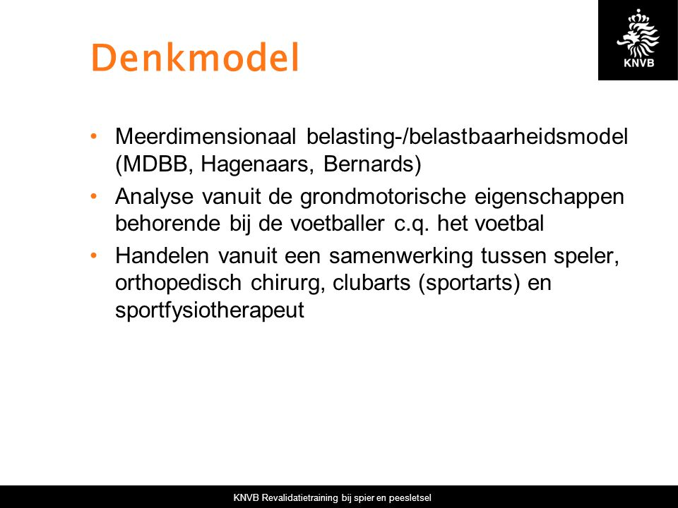 KNVB Revalidatietraining bij spier en peesletsel Denkmodel Meerdimensionaal belasting-/belastbaarheidsmodel (MDBB, Hagenaars, Bernards) Analyse vanuit