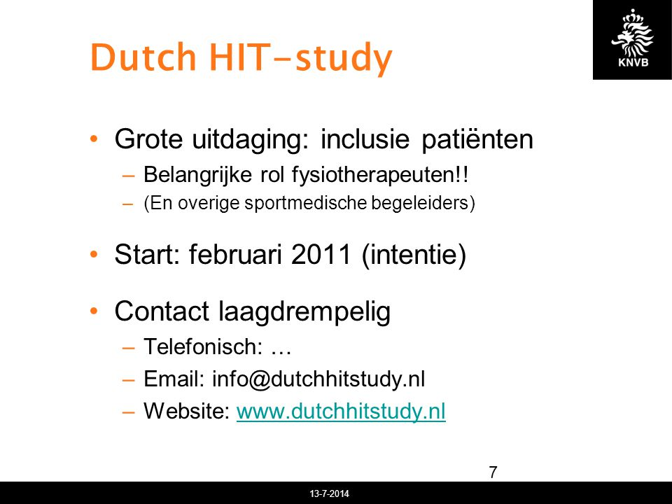 13-7-2014 Dutch HIT-study 7 Grote uitdaging: inclusie patiënten –Belangrijke rol fysiotherapeuten!! –(En overige sportmedische begeleiders) Start: feb