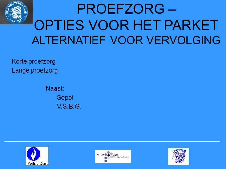 PROEFZORG – OPTIES VOOR HET PARKET ALTERNATIEF VOOR VERVOLGING Korte proefzorg Lange proefzorg Naast: Sepot V.S.B.G.